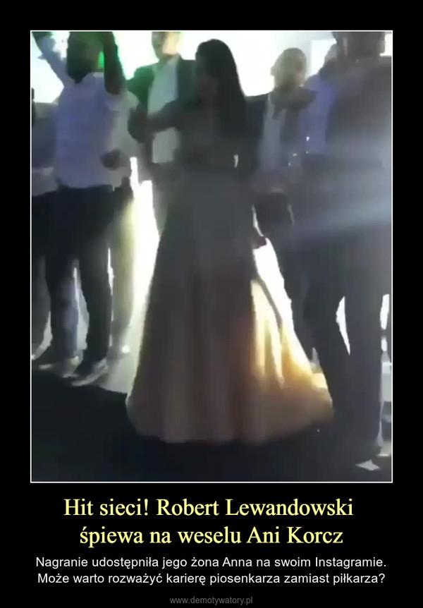 Hit sieci! Robert Lewandowski śpiewa na weselu Ani Korcz – Nagranie udostępniła jego żona Anna na swoim Instagramie.Może warto rozważyć karierę piosenkarza zamiast piłkarza?