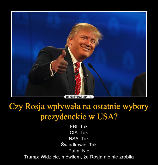 Czy Rosja wpływała na ostatnie wybory prezydenckie w USA? – FBI: TakCIA: TakNSA: TakŚwiadkowie: TakPutin: NieTrump: Widzicie, mówiłem, że Rosja nic nie zrobiła