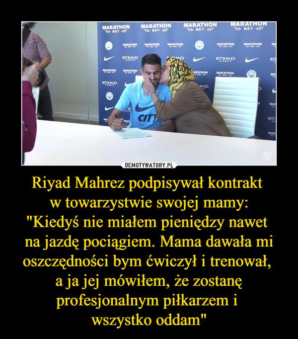 """Riyad Mahrez podpisywał kontrakt w towarzystwie swojej mamy:""""Kiedyś nie miałem pieniędzy nawet na jazdę pociągiem. Mama dawała mi oszczędności bym ćwiczył i trenował, a ja jej mówiłem, że zostanę profesjonalnym piłkarzem i wszystko oddam"""" –"""