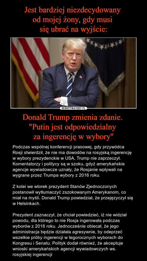 """Donald Trump zmienia zdanie. """"Putin jest odpowiedzialny za ingerencję w wybory"""" – Podczas wspólnej konferencji prasowej, gdy przywódca Rosji stwierdził, że nie ma dowodów na rosyjską ingerencję w wybory prezydenckie w USA, Trump nie zaprzeczył. Komentatorzy i politycy są w szoku, gdyż amerykańskie agencje wywiadowcze uznały, że Rosjanie wpływali na wygrane przez Trumpa wybory z 2016 roku.Z kolei we wtorek prezydent Stanów Zjednoczonych postanowił wytłumaczyć zszokowanym Amerykanom, co miał na myśli. Donald Trump powiedział, że przejęzyczył się w Helsinkach.Prezydent zaznaczył, że chciał powiedzieć, iż nie widział powodu, dla którego to nie Rosja ingerowała podczas wyborów z 2016 roku. Jednocześnie obiecał, że jego administracja będzie działała agresywnie, by odeprzeć wszelkie próby ingerencji w tegorocznych wyborach do Kongresu i Senatu. Polityk dodał również, że akceptuje wnioski amerykańskich agencji wywiadowczych ws. rosyjskiej ingerencji"""