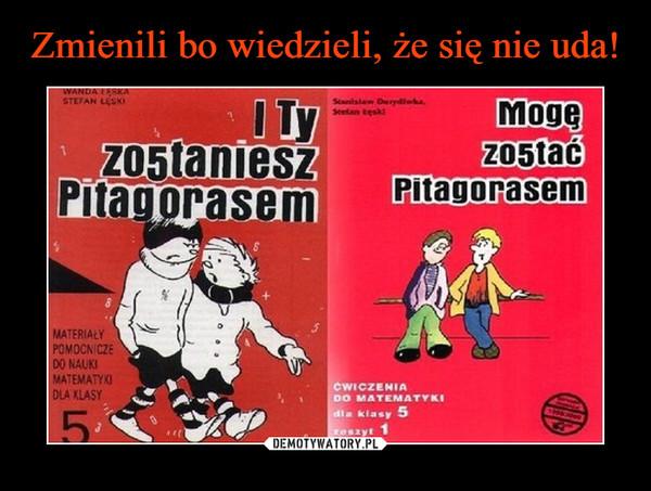 –  I ty zostaniesz Pitagorasem Mogę zostać Pitagorasem