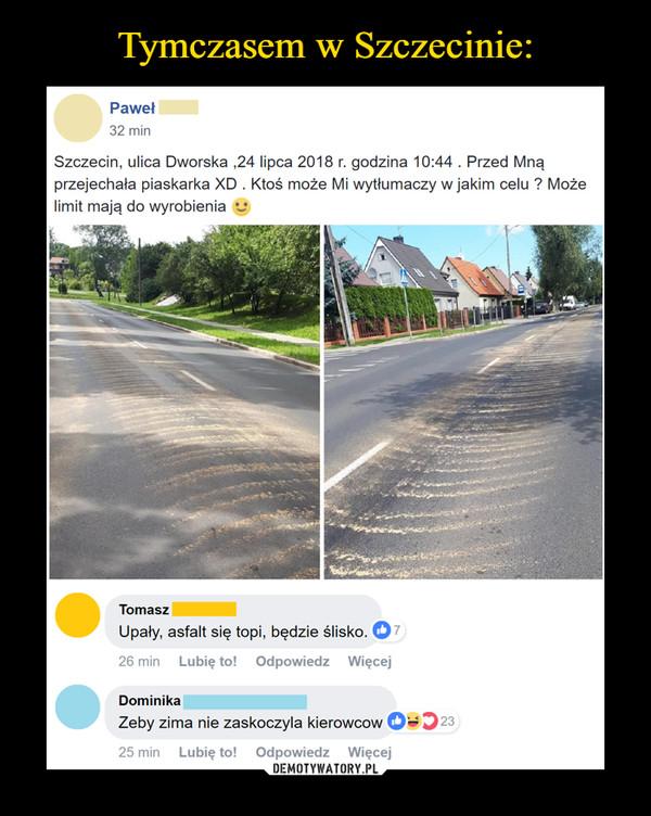 –  Szczecin, ulica Dworska ,24 lipca 2018 r. godzina 10:44 . Przed Mną przejechała piaskarka XD . Ktoś może Mi wytłumaczy w jakim celu ? Może limit mają do wyrobieniaUpały, asfalt się topi, będzie ślisko.8ZarządzajLubię to!Zobacz więcej reakcji · Odpowiedz · 35 minZeby zima nie zaskoczyla kierowcow