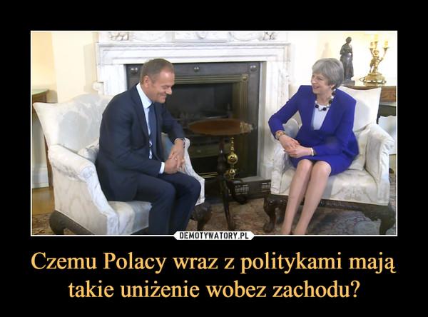 Czemu Polacy wraz z politykami mają takie uniżenie wobez zachodu? –