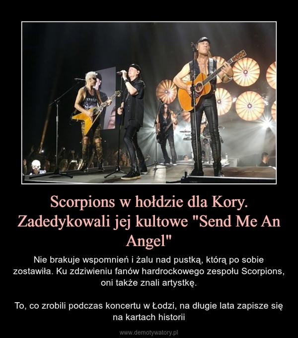 """Scorpions w hołdzie dla Kory. Zadedykowali jej kultowe """"Send Me An Angel"""" – Nie brakuje wspomnień i żalu nad pustką, którą po sobie zostawiła. Ku zdziwieniu fanów hardrockowego zespołu Scorpions, oni także znali artystkę.To, co zrobili podczas koncertu w Łodzi, na długie lata zapisze się na kartach historii"""