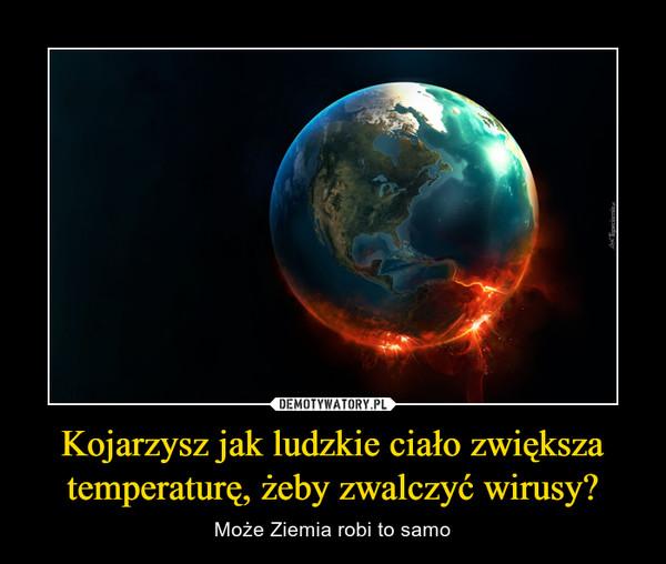 Kojarzysz jak ludzkie ciało zwiększa temperaturę, żeby zwalczyć wirusy? – Może Ziemia robi to samo