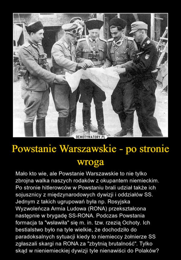 """Powstanie Warszawskie - po stronie wroga – Mało kto wie, ale Powstanie Warszawskie to nie tylko zbrojna walka naszych rodaków z okupantem niemieckim. Po stronie hitlerowców w Powstaniu brali udział także ich sojusznicy z międzynarodowych dywizji i oddziałów SS. Jednym z takich ugrupowań była np. Rosyjska Wyzwoleńcza Armia Ludowa (RONA) przekształcona następnie w brygadę SS-RONA. Podczas Powstania formacja ta """"wsławiła"""" się m. in. tzw. rzezią Ochoty. Ich bestialstwo było na tyle wielkie, że dochodziło do paradoksalnych sytuacji kiedy to niemieccy żołnierze SS zgłaszali skargi na RONA za """"zbytnią brutalność"""". Tylko skąd w nieniemieckiej dywizji tyle nienawiści do Polaków?"""
