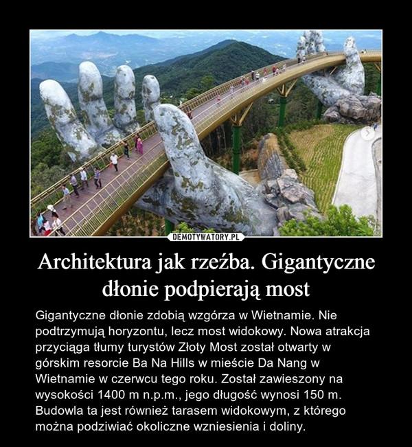 Architektura jak rzeźba. Gigantyczne dłonie podpierają most – Gigantyczne dłonie zdobią wzgórza w Wietnamie. Nie podtrzymują horyzontu, lecz most widokowy. Nowa atrakcja przyciąga tłumy turystów Złoty Most został otwarty w górskim resorcie Ba Na Hills w mieście Da Nang w Wietnamie w czerwcu tego roku. Został zawieszony na wysokości 1400 m n.p.m., jego długość wynosi 150 m. Budowla ta jest również tarasem widokowym, z którego można podziwiać okoliczne wzniesienia i doliny.