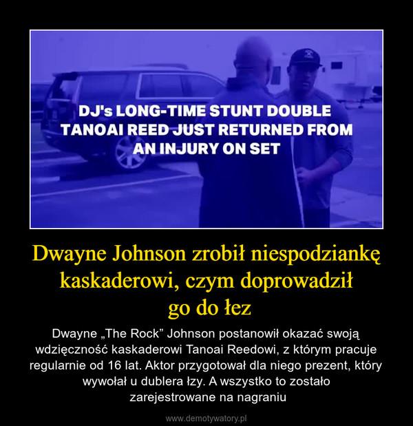 """Dwayne Johnson zrobił niespodziankę kaskaderowi, czym doprowadził go do łez – Dwayne """"The Rock"""" Johnson postanowił okazać swoją wdzięczność kaskaderowi Tanoai Reedowi, z którym pracuje regularnie od 16 lat. Aktor przygotował dla niego prezent, który wywołał u dublera łzy. A wszystko to zostało zarejestrowane na nagraniu"""