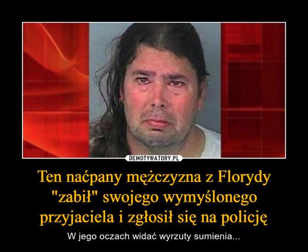 """Ten naćpany mężczyzna z Florydy """"zabił"""" swojego wymyślonego przyjaciela i zgłosił się na policję – W jego oczach widać wyrzuty sumienia..."""