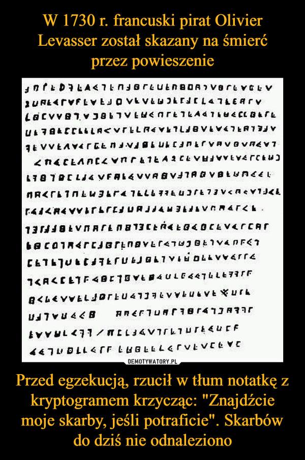 """Przed egzekucją, rzucił w tłum notatkę z kryptogramem krzycząc: """"Znajdźcie moje skarby, jeśli potraficie"""". Skarbów do dziś nie odnaleziono –"""