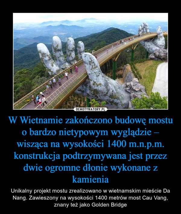 W Wietnamie zakończono budowę mostu o bardzo nietypowym wyglądzie – wisząca na wysokości 1400 m.n.p.m. konstrukcja podtrzymywana jest przez dwie ogromne dłonie wykonane z kamienia – Unikalny projekt mostu zrealizowano w wietnamskim mieście Da Nang. Zawieszony na wysokości 1400 metrów most Cau Vang, znany też jako Golden Bridge