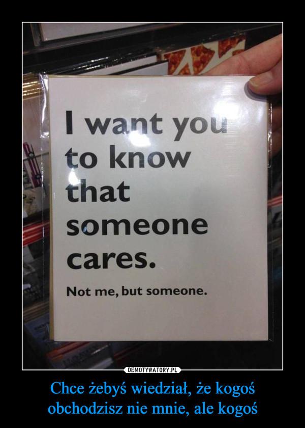 Chce żebyś wiedział, że kogoś obchodzisz nie mnie, ale kogoś –