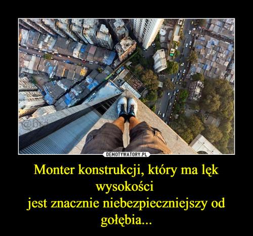 Monter konstrukcji, który ma lęk wysokości  jest znacznie niebezpieczniejszy od gołębia...