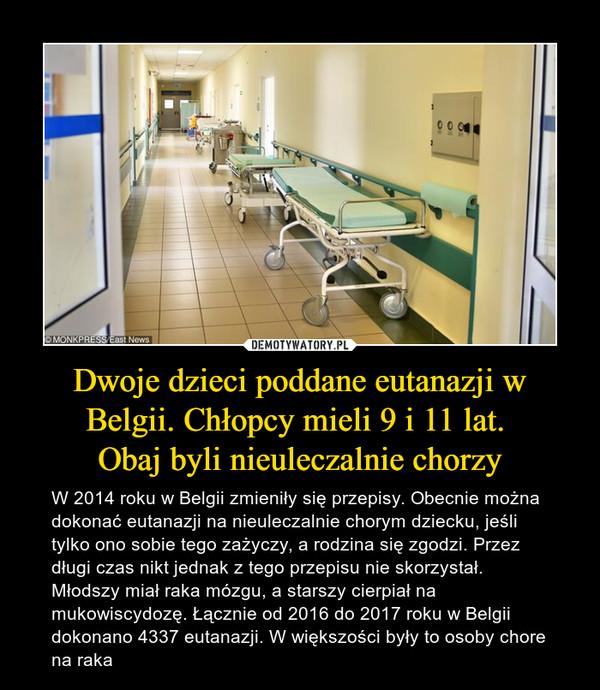 Dwoje dzieci poddane eutanazji w Belgii. Chłopcy mieli 9 i 11 lat. Obaj byli nieuleczalnie chorzy – W 2014 roku w Belgii zmieniły się przepisy. Obecnie można dokonać eutanazji na nieuleczalnie chorym dziecku, jeśli tylko ono sobie tego zażyczy, a rodzina się zgodzi. Przez długi czas nikt jednak z tego przepisu nie skorzystał. Młodszy miał raka mózgu, a starszy cierpiał na mukowiscydozę. Łącznie od 2016 do 2017 roku w Belgii dokonano 4337 eutanazji. W większości były to osoby chore na raka
