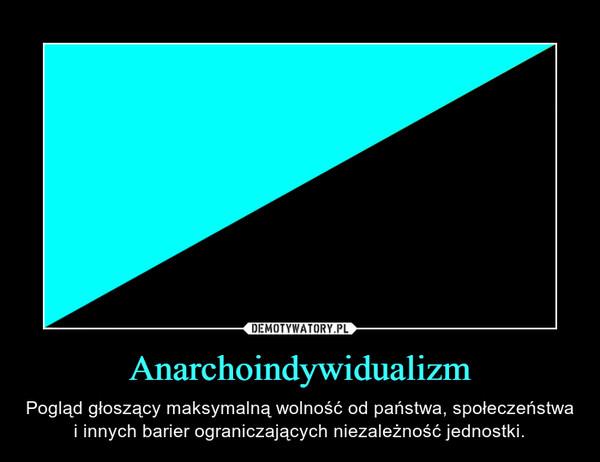 Anarchoindywidualizm – Pogląd głoszący maksymalną wolność od państwa, społeczeństwa i innych barier ograniczających niezależność jednostki.