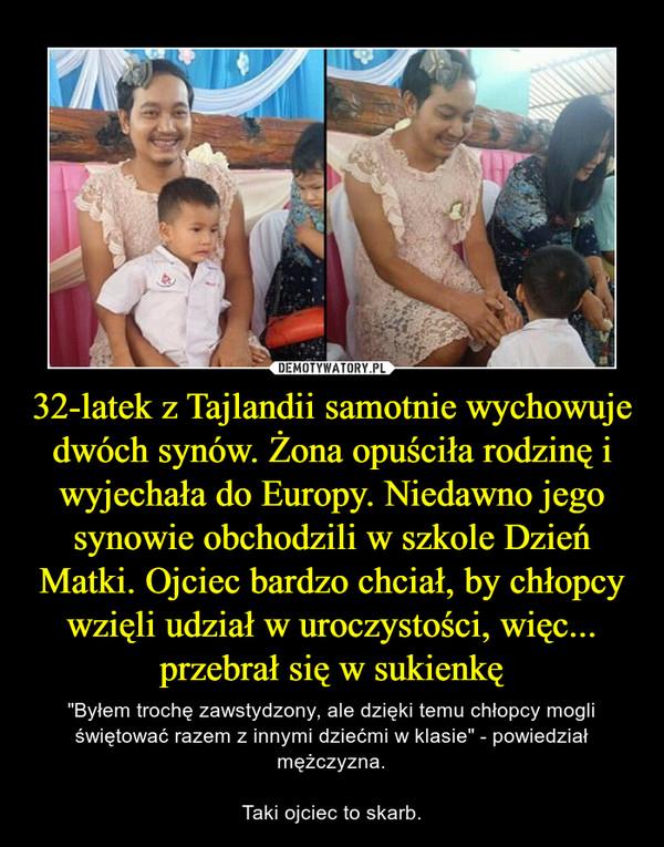 """32-latek z Tajlandii samotnie wychowuje dwóch synów. Żona opuściła rodzinę i wyjechała do Europy. Niedawno jego synowie obchodzili w szkole Dzień Matki. Ojciec bardzo chciał, by chłopcy wzięli udział w uroczystości, więc... przebrał się w sukienkę – """"Byłem trochę zawstydzony, ale dzięki temu chłopcy mogli świętować razem z innymi dziećmi w klasie"""" - powiedział mężczyzna.Taki ojciec to skarb."""