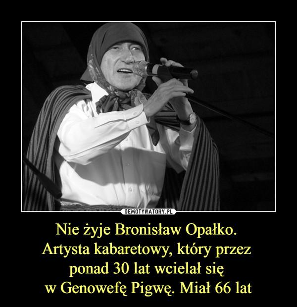 Nie żyje Bronisław Opałko. Artysta kabaretowy, który przez ponad 30 lat wcielał się w Genowefę Pigwę. Miał 66 lat –