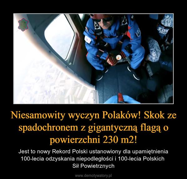 Niesamowity wyczyn Polaków! Skok ze spadochronem z gigantyczną flagą o powierzchni 230 m2! – Jest to nowy Rekord Polski ustanowiony dla upamiętnienia 100-lecia odzyskania niepodległości i 100-lecia Polskich Sił Powietrznych