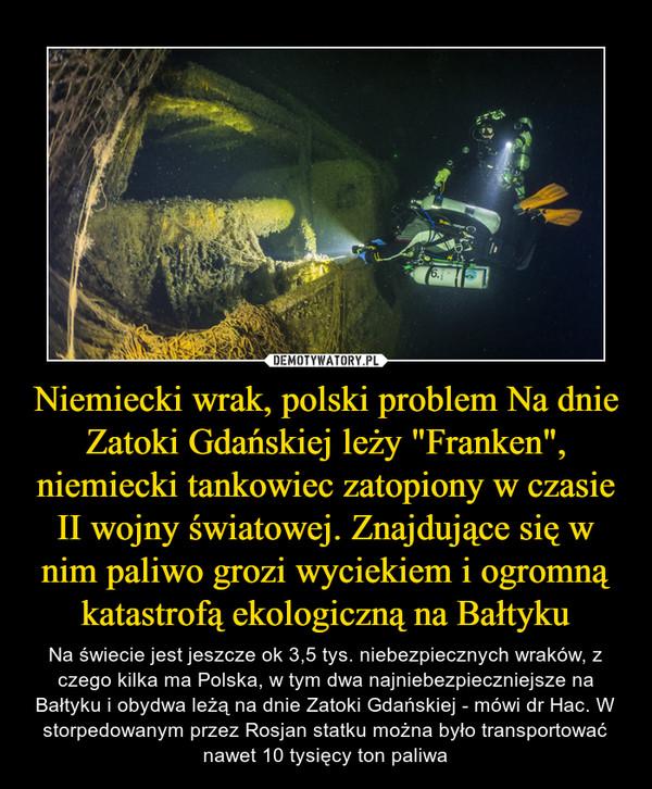 """Niemiecki wrak, polski problem Na dnie Zatoki Gdańskiej leży """"Franken"""", niemiecki tankowiec zatopiony w czasie II wojny światowej. Znajdujące się w nim paliwo grozi wyciekiem i ogromną katastrofą ekologiczną na Bałtyku – Na świecie jest jeszcze ok 3,5 tys. niebezpiecznych wraków, z czego kilka ma Polska, w tym dwa najniebezpieczniejsze na Bałtyku i obydwa leżą na dnie Zatoki Gdańskiej - mówi dr Hac. W storpedowanym przez Rosjan statku można było transportować nawet 10 tysięcy ton paliwa"""