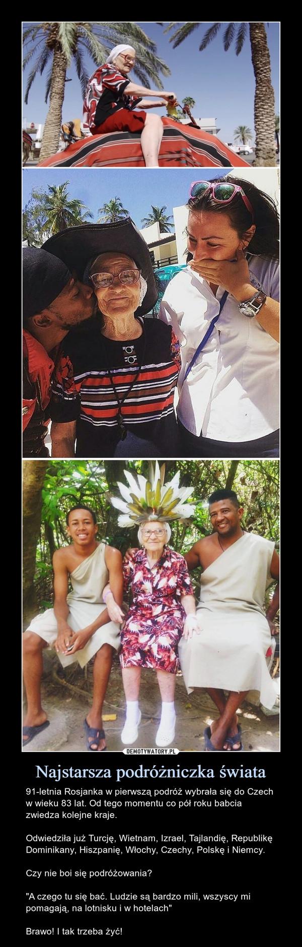 """Najstarsza podróżniczka świata – 91-letnia Rosjanka w pierwszą podróż wybrała się do Czech w wieku 83 lat. Od tego momentu co pół roku babcia zwiedza kolejne kraje.Odwiedziła już Turcję, Wietnam, Izrael, Tajlandię, Republikę Dominikany, Hiszpanię, Włochy, Czechy, Polskę i Niemcy.Czy nie boi się podróżowania?""""A czego tu się bać. Ludzie są bardzo mili, wszyscy mi pomagają, na lotnisku i w hotelach""""Brawo! I tak trzeba żyć!"""
