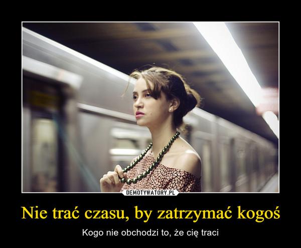 Nie trać czasu, by zatrzymać kogoś – Kogo nie obchodzi to, że cię traci
