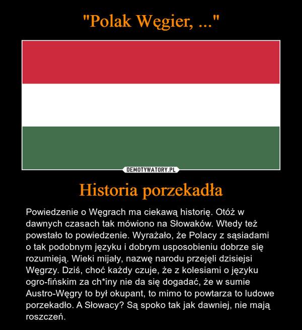 Historia porzekadła – Powiedzenie o Węgrach ma ciekawą historię. Otóż w dawnych czasach tak mówiono na Słowaków. Wtedy też powstało to powiedzenie. Wyrażało, że Polacy z sąsiadami o tak podobnym języku i dobrym usposobieniu dobrze się rozumieją. Wieki mijały, nazwę narodu przejęli dzisiejsi Węgrzy. Dziś, choć każdy czuje, że z kolesiami o języku ogro-fińskim za ch*iny nie da się dogadać, że w sumie Austro-Węgry to był okupant, to mimo to powtarza to ludowe porzekadło. A Słowacy? Są spoko tak jak dawniej, nie mają roszczeń.