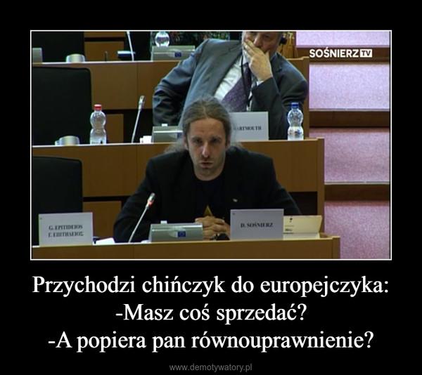 Przychodzi chińczyk do europejczyka:-Masz coś sprzedać?-A popiera pan równouprawnienie? –
