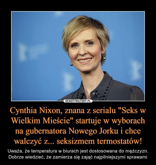 """Cynthia Nixon, znana z serialu """"Seks w Wielkim Mieście"""" startuje w wyborach na gubernatora Nowego Jorku i chce walczyć z... seksizmem termostatów! – Uważa, że temperatura w biurach jest dostosowana do mężczyzn. Dobrze wiedzieć, że zamierza się zająć najpilniejszymi sprawami"""
