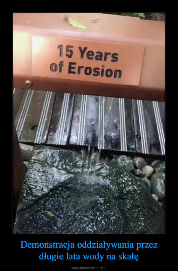 Demonstracja oddziaływania przez długie lata wody na skałę –