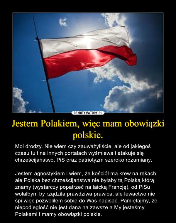 Jestem Polakiem, więc mam obowiązki polskie. – Moi drodzy. Nie wiem czy zauważyliście, ale od jakiegoś czasu tu i na innych portalach wyśmiewa i atakuje się chrześcijaństwo, PiS oraz patriotyzm szeroko rozumiany. Jestem agnostykiem i wiem, że kościół ma krew na rękach, ale Polska bez chrześcijaństwa nie byłaby tą Polską którą znamy (wystarczy popatrzeć na laicką Francję), od PiSu wolałbym by rządziła prawdziwa prawica, ale lewactwo nie śpi więc pozwoliłem sobie do Was napisać. Pamiętajmy, że niepodległość nie jest dana na zawsze a My jesteśmy Polakami i mamy obowiązki polskie.