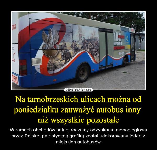Na tarnobrzeskich ulicach można od poniedziałku zauważyć autobus inny niż wszystkie pozostałe – W ramach obchodów setnej rocznicy odzyskania niepodległości przez Polskę, patriotyczną grafiką został udekorowany jeden z miejskich autobusów