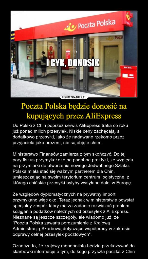 """Poczta Polska będzie donosić na kupujących przez AliExpress – Do Polski z Chin poprzez serwis AliExpress trafia co roku już ponad milion przesyłek. Niskie ceny zachęcają, a dodatkowo przesyłki, jako że nadawane rzekomo przez przyjaciela jako prezent, nie są objęte cłem.Ministerstwo Finansów zamierza z tym skończyć. Do tej pory fiskus przymykał oko na podobne praktyki, ze względu na przymiarki do utworzenia nowego Jedwabnego Szlaku. Polska miała stać się ważnym partnerem dla Chin, umieszczając na swoim terytorium centrum logistyczne, z którego chińskie przesyłki byłyby wysyłane dalej w Europę.Ze względów dyplomatycznych na prywatny import przymykano więc oko. Teraz jednak w ministerstwie powstał specjalny zespół, który ma za zadanie rozwiazać problem ściągania podatków należnych od przesyłek z AliExpress. Nieznane są jeszcze szczegóły, ale wiadomo już, że """"Poczta Polska zawarła porozumienie z Krajową Administracją Skarbową dotyczące współpracy w zakresie odprawy celnej przesyłek pocztowych"""".Oznacza to, że krajowy monopolista będzie przekazywać do skarbówki informacje o tym, do kogo przyszła paczka z Chin"""