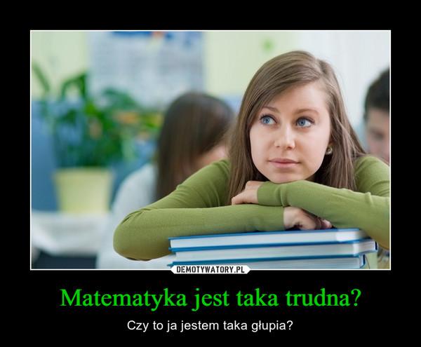 Matematyka jest taka trudna? – Czy to ja jestem taka głupia?