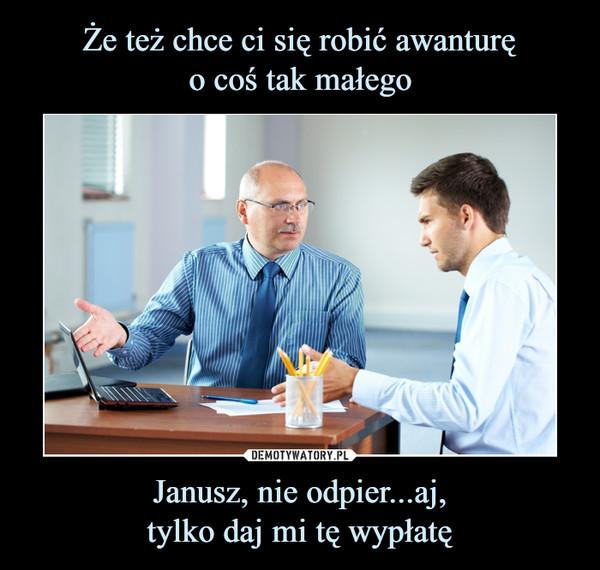 Janusz, nie odpier...aj,tylko daj mi tę wypłatę –