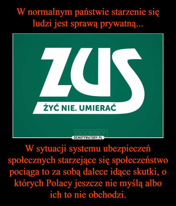 W sytuacji systemu ubezpieczeń społecznych starzejące się społeczeństwo pociąga to za sobą dalece idące skutki, o których Polacy jeszcze nie myślą albo ich to nie obchodzi. –