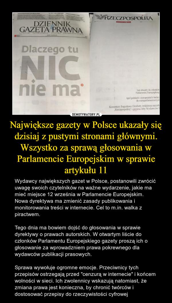 """Największe gazety w Polsce ukazały się dzisiaj z pustymi stronami głównymi. Wszystko za sprawą głosowania w Parlamencie Europejskim w sprawie artykułu 11 – Wydawcy największych gazet w Polsce, postanowili zwrócić uwagę swoich czytelników na ważne wydarzenie, jakie ma mieć miejsce 12 września w Parlamencie Europejskim. Nowa dyrektywa ma zmienić zasady publikowania i monitorowania treści w internecie. Cel to m.in. walka z piractwem.Tego dnia ma bowiem dojść do głosowania w sprawie dyrektywy o prawach autorskich. W otwartym liście do członków Parlamentu Europejskiego gazety proszą ich o głosowanie za wprowadzniem prawa pokrewnego dla wydawców publikacji prasowych.Sprawa wywołuje ogromne emocje. Przeciwnicy tych przepisów ostrzegają przed """"cenzurą w internecie"""" i końcem wolności w sieci. Ich zwolennicy wskazują natomiast, że zmiana prawa jest konieczna, by chronić twórców i dostosować przepisy do rzeczywistości cyfrowej"""