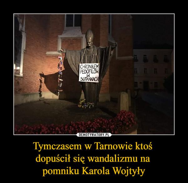 Tymczasem w Tarnowie ktoś dopuścił się wandalizmu na pomniku Karola Wojtyły –  CHRONIŁEM PEDOFILÓW W SUTANNACH