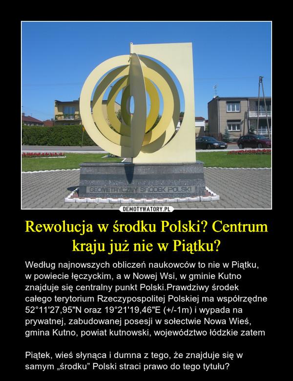 """Rewolucja w środku Polski? Centrum kraju już nie w Piątku? – Według najnowszych obliczeń naukowców to nie w Piątku, w powiecie łęczyckim, a w Nowej Wsi, w gminie Kutno znajduje się centralny punkt Polski.Prawdziwy środek całego terytorium Rzeczypospolitej Polskiej ma współrzędne 52°11'27,95""""N oraz 19°21'19,46""""E (+/-1m) i wypada na prywatnej, zabudowanej posesji w sołectwie Nowa Wieś, gmina Kutno, powiat kutnowski, województwo łódzkie zatem Piątek, wieś słynąca i dumna z tego, że znajduje się w samym """"środku"""" Polski straci prawo do tego tytułu?"""