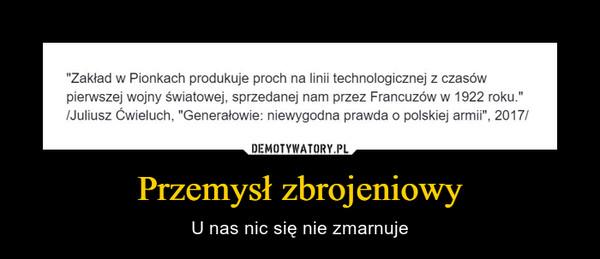 """Przemysł zbrojeniowy – U nas nic się nie zmarnuje """"Zakład w Pionkach produkuje proch na linii technologicznej z czasów pierwszej wojny światowej, sprzedanej nam przez Francuzów w 1922 roku."""" /Juliusz Ćwieluch, """"Generałowie: niewygodna prawda o polskiej armii"""", 2017/"""