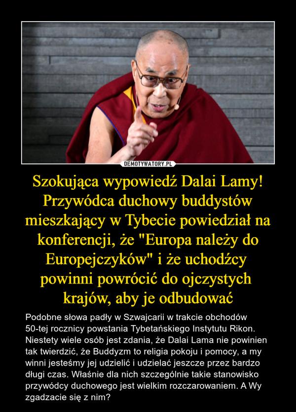 """Szokująca wypowiedź Dalai Lamy! Przywódca duchowy buddystów mieszkający w Tybecie powiedział na konferencji, że """"Europa należy do Europejczyków"""" i że uchodźcy powinni powrócić do ojczystych krajów, aby je odbudować – Podobne słowa padły w Szwajcarii w trakcie obchodów 50-tej rocznicy powstania Tybetańskiego Instytutu Rikon. Niestety wiele osób jest zdania, że Dalai Lama nie powinien tak twierdzić, że Buddyzm to religia pokoju i pomocy, a my winni jesteśmy jej udzielić i udzielać jeszcze przez bardzo długi czas. Właśnie dla nich szczególnie takie stanowisko przywódcy duchowego jest wielkim rozczarowaniem. A Wy zgadzacie się z nim?"""