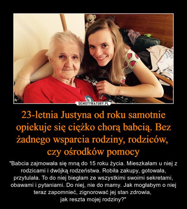 """23-letnia Justyna od roku samotnie opiekuje się ciężko chorą babcią. Bez żadnego wsparcia rodziny, rodziców, czy ośrodków pomocy –  """"Babcia zajmowała się mną do 15 roku życia. Mieszkałam u niej z rodzicami i dwójką rodzeństwa. Robiła zakupy, gotowała, przytulała. To do niej biegłam ze wszystkimi swoimi sekretami, obawami i pytaniami. Do niej, nie do mamy. Jak mogłabym o niej teraz zapomnieć, zignorować jej stan zdrowia, jak reszta mojej rodziny?"""""""