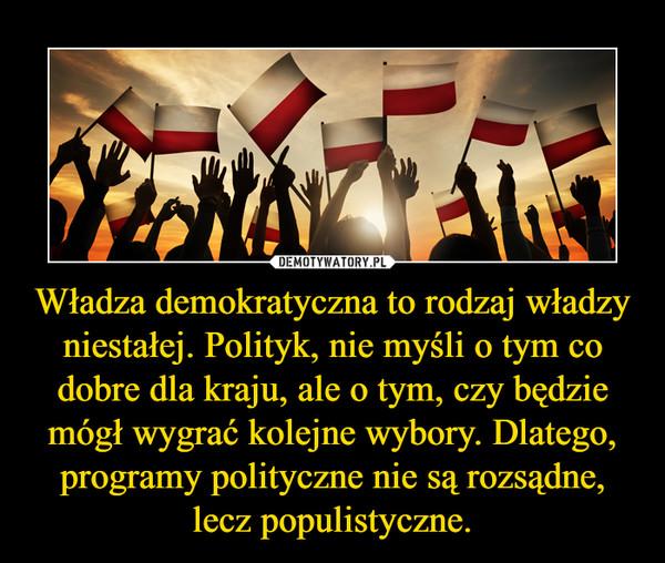 Władza demokratyczna to rodzaj władzy niestałej. Polityk, nie myśli o tym co dobre dla kraju, ale o tym, czy będzie mógł wygrać kolejne wybory. Dlatego, programy polityczne nie są rozsądne, lecz populistyczne. –
