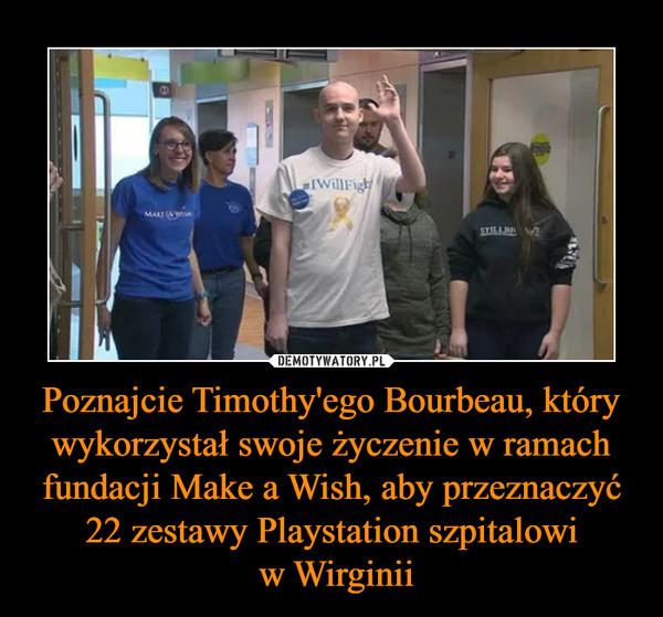 Poznajcie Timothy'ego Bourbeau, który wykorzystał swoje życzenie w ramach fundacji Make a Wish, aby przeznaczyć 22 zestawy Playstation szpitalowi w Wirginii –