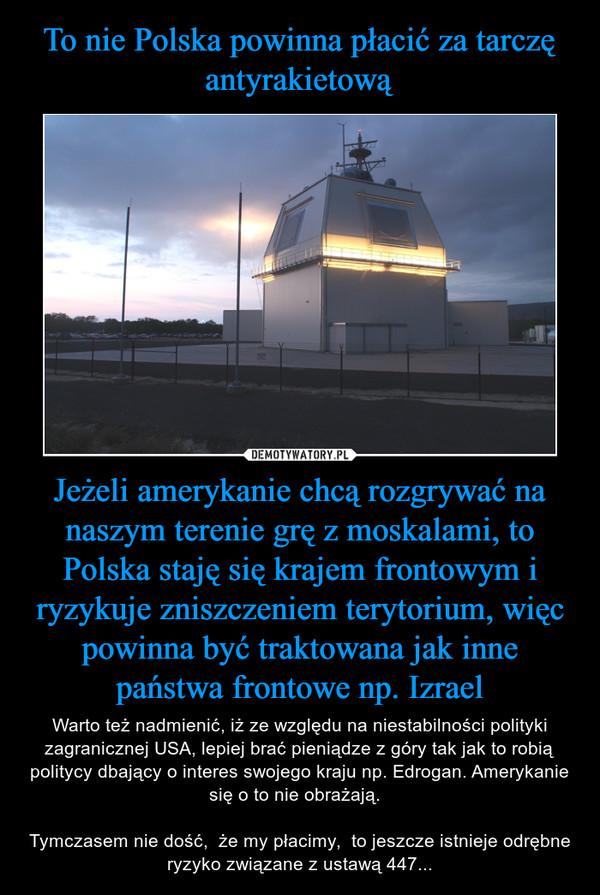 Jeżeli amerykanie chcą rozgrywać na naszym terenie grę z moskalami, to Polska staję się krajem frontowym i ryzykuje zniszczeniem terytorium, więc powinna być traktowana jak inne państwa frontowe np. Izrael – Warto też nadmienić, iż ze względu na niestabilności polityki zagranicznej USA, lepiej brać pieniądze z góry tak jak to robią politycy dbający o interes swojego kraju np. Edrogan. Amerykanie się o to nie obrażają.  Tymczasem nie dość,  że my płacimy,  to jeszcze istnieje odrębne ryzyko związane z ustawą 447...