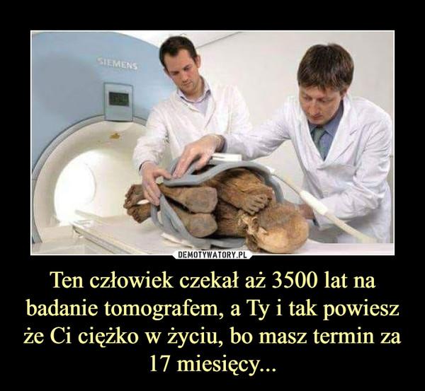 Ten człowiek czekał aż 3500 lat na badanie tomografem, a Ty i tak powiesz że Ci ciężko w życiu, bo masz termin za 17 miesięcy... –