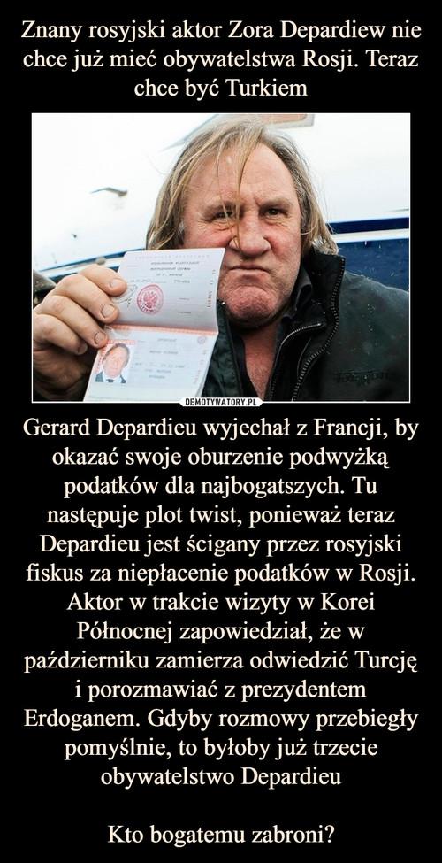 Znany rosyjski aktor Zora Depardiew nie chce już mieć obywatelstwa Rosji. Teraz chce być Turkiem Gerard Depardieu wyjechał z Francji, by okazać swoje oburzenie podwyżką podatków dla najbogatszych. Tu następuje plot twist, ponieważ teraz Depardieu jest ścigany przez rosyjski fiskus za niepłacenie podatków w Rosji. Aktor w trakcie wizyty w Korei Północnej zapowiedział, że w październiku zamierza odwiedzić Turcję i porozmawiać z prezydentem Erdoganem. Gdyby rozmowy przebiegły pomyślnie, to byłoby już trzecie obywatelstwo Depardieu  Kto bogatemu zabroni?