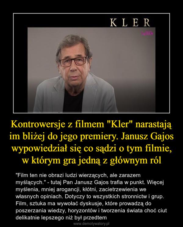 """Kontrowersje z filmem """"Kler"""" narastają im bliżej do jego premiery. Janusz Gajos wypowiedział się co sądzi o tym filmie, w którym gra jedną z głównym ról – """"Film ten nie obrazi ludzi wierzących, ale zarazem myślących."""" - tutaj Pan Janusz Gajos trafia w punkt. Więcej myślenia, mniej arogancji, kłótni, zacietrzewienia we własnych opiniach. Dotyczy to wszystkich stronnictw i grup. Film, sztuka ma wywołać dyskusje, które prowadzą do poszerzania wiedzy, horyzontów i tworzenia świata choć ciut delikatnie lepszego niż był przedtem"""