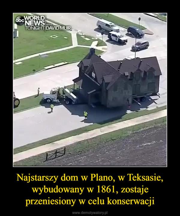 Najstarszy dom w Plano, w Teksasie, wybudowany w 1861, zostaje przeniesiony w celu konserwacji –