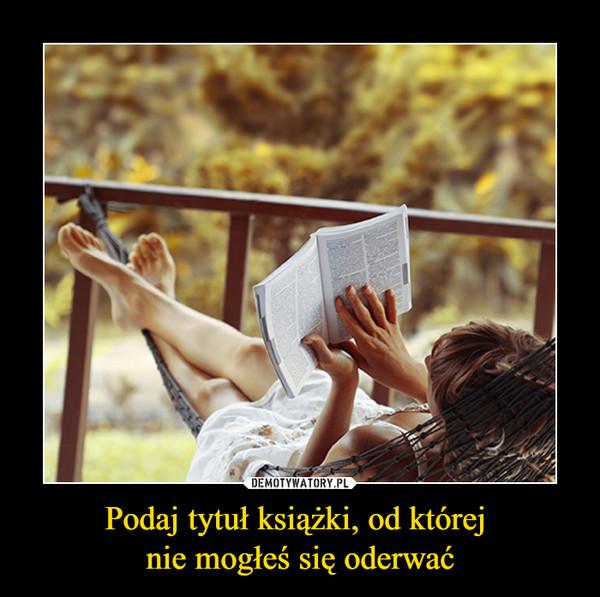 Podaj tytuł książki, od której nie mogłeś się oderwać –