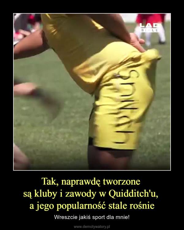 Tak, naprawdę tworzone są kluby i zawody w Quidditch'u, a jego popularność stale rośnie – Wreszcie jakiś sport dla mnie!